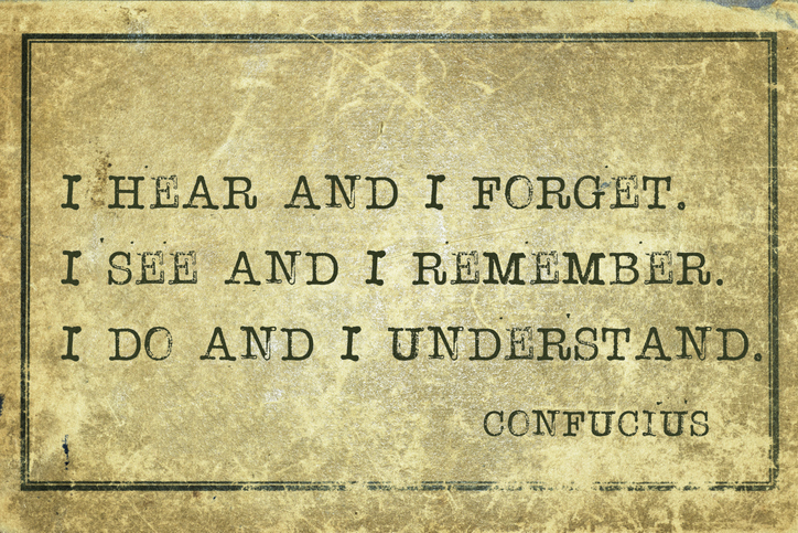 I hear and I forget  I see and I remember I do and I understand - Chinese philosopher Confucius quotation